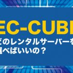 EC-CUBEに最適なレンタルサーバーとは(比較調査によりオススメをご紹介)