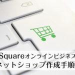 【超簡単】Squareオンラインビジネス・ネットショップ作成手順!プロ注目の機能&使い方も紹介
